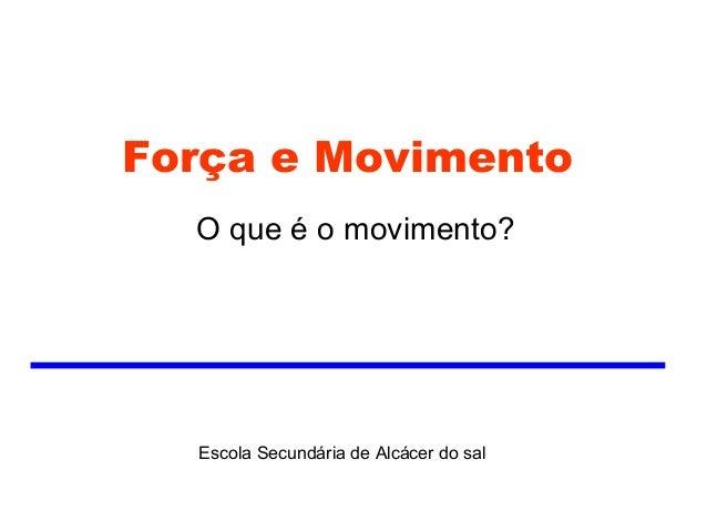 Força e Movimento  O que é o movimento?  Escola Secundária de Alcácer do sal