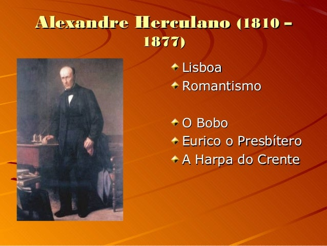 Alexandre HerculanoAlexandre Herculano (1810 –(1810 – 1877)1877) LisboaLisboa RomantismoRomantismo O BoboO Bobo Eurico o P...