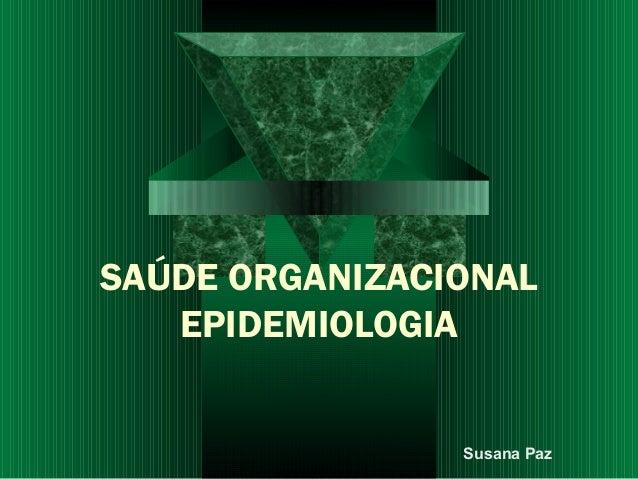 SAÚDE ORGANIZACIONAL EPIDEMIOLOGIA Susana Paz