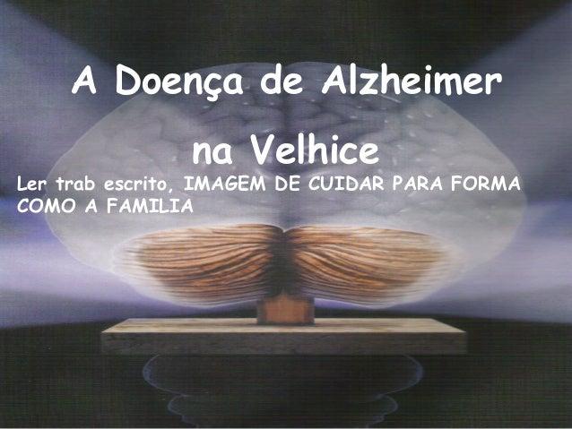 A Doença de Alzheimer na Velhice Ler trab escrito, IMAGEM DE CUIDAR PARA FORMA COMO A FAMILIA