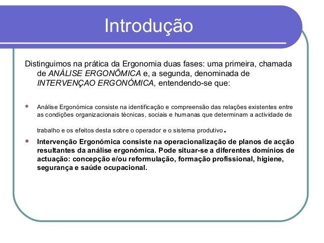 Introdução Distinguimos na prática da Ergonomia duas fases: uma primeira, chamada de ANÁLISE ERGONÕMICA e, a segunda, deno...