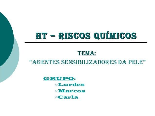 """HT – Riscos QuímicosHT – Riscos Químicos TEmA:TEmA: """"AgEnTEs sEnsibilizAdoREs dA pElE"""" GRUPO: oLurdes oMarcos oCarla"""