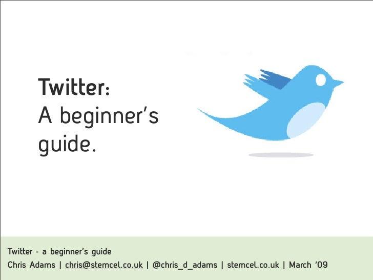 Twitter:         A beginner's         guide.    Twitter - a beginner's guide Chris Adams   chris@stemcel.co.uk   @chris_d_...
