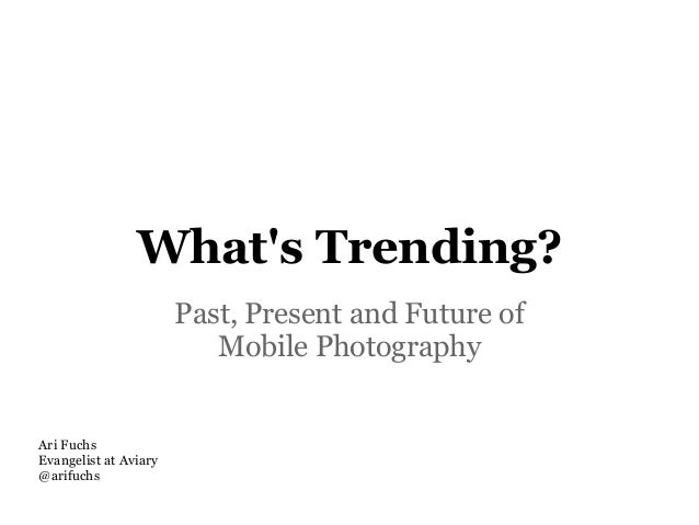 Whats Trending?                       Past, Present and Future of                          Mobile PhotographyAri FuchsEvan...