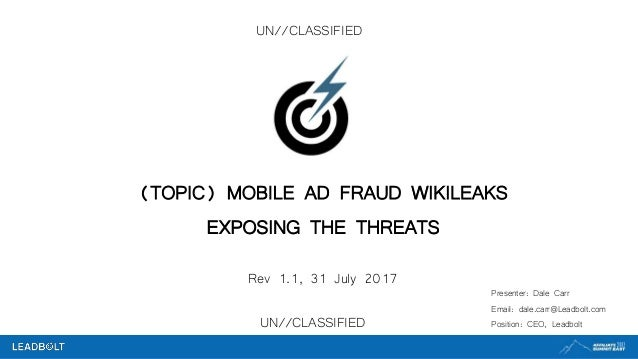 UN//CLASSIFIED (TOPIC) MOBILE AD FRAUD WIKILEAKS EXPOSING THE THREATS Rev 1.1, 31 July 2017 Presenter: Dale Carr Email: da...