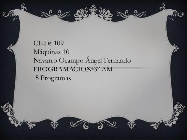 CETis 109 Máquinas 10 Navarro Ocampo Ángel Fernando PROGRAMACION 3º AM 5 Programas