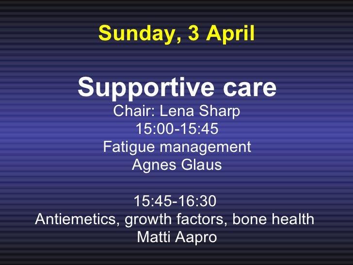 Sunday, 3 April <ul><li>Supportive care </li></ul><ul><li>Chair: Lena Sharp </li></ul><ul><li>15:00-15:45 </li></ul><ul><l...
