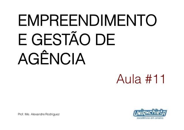 EMPREENDIMENTOE GESTÃO DEAGÊNCIA                                Aula #11Prof. Me. Alexandre Rodriguez