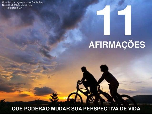 11AFIRMAÇÕES QUE PODERÃO MUDAR SUA PERSPECTIVA DE VIDA Compilado e organizado por Daniel Luz Daniel.luz2020@hotmail.com T....