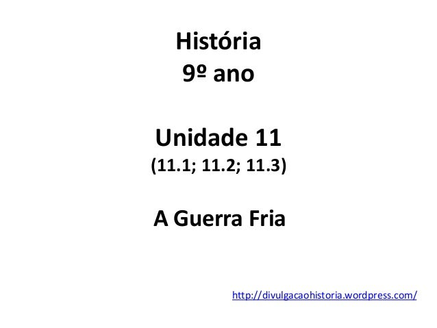 História 9º ano Unidade 11 (11.1; 11.2; 11.3) A Guerra Fria http://divulgacaohistoria.wordpress.com/