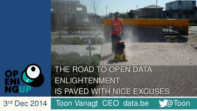 THE ROAD TO OPEN DATA  ENLIGHTENMENT  IS PAVED WITH NICE EXCUSES  3rd Dec 2014 Toon Vanagt CEO data.be @Toon