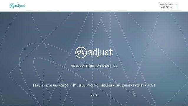 We make data work for you 1 MOBILE ATTRIBUTION ANALYTICS BERLIN • SAN FRANCISCO • ISTANBUL • TOKYO • BEIJING • SHANGHAI • ...
