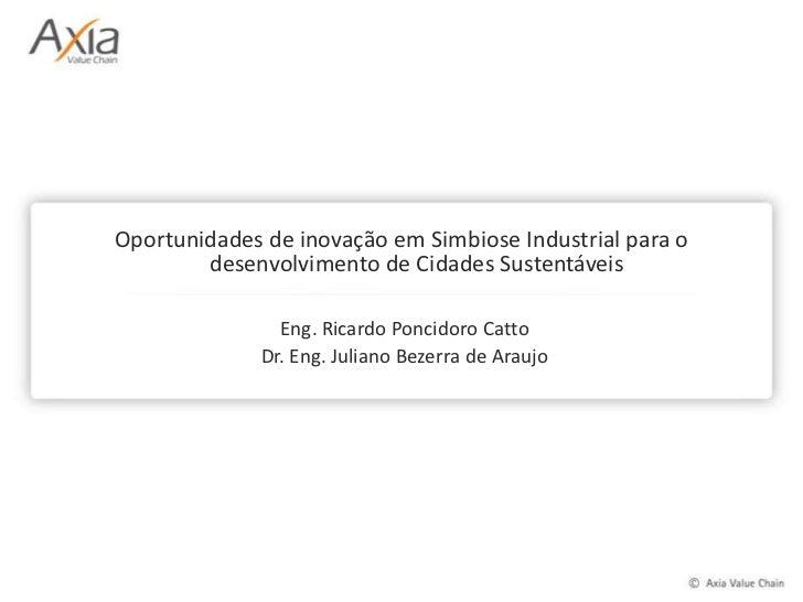 Oportunidades de inovação em Simbiose Industrial para o desenvolvimento de Cidades Sustentáveis<br />Eng. Ricardo Poncidor...