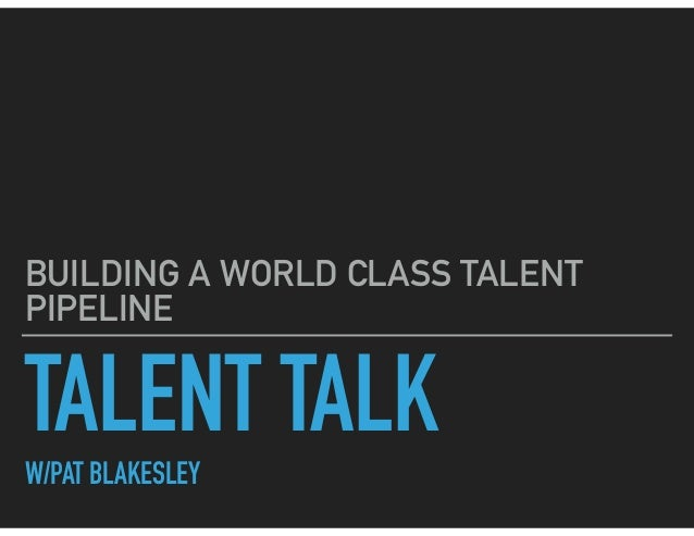 TALENT TALKW/PAT BLAKESLEY BUILDING A WORLD CLASS TALENT PIPELINE