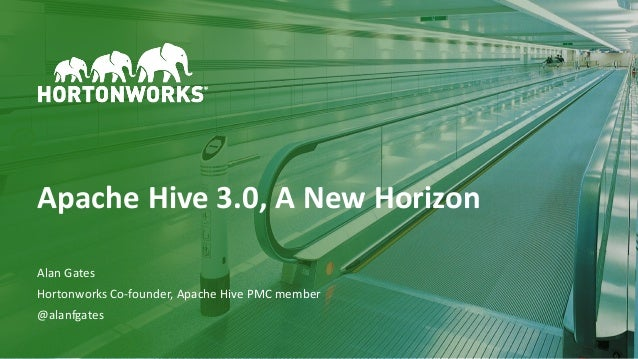 1 © Hortonworks Inc. 2011–2018. All rights reserved Apache Hive 3.0, A New Horizon Alan Gates Hortonworks Co-founder, Apac...