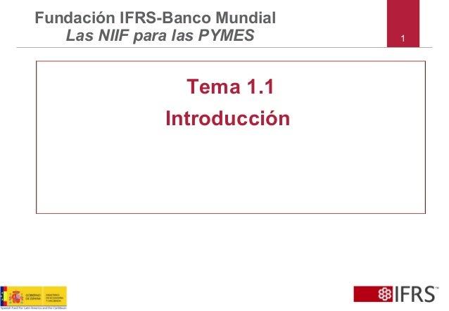 1 Fundación IFRS-Banco Mundial Las NIIF para las PYMES Tema 1.1 Introducción