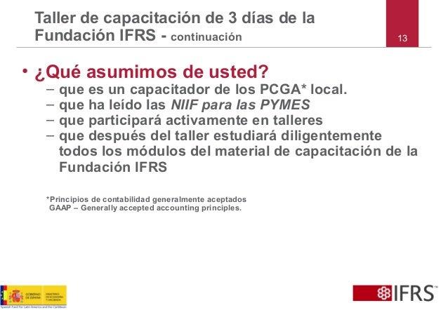 • ¿Qué asumimos de usted? – que es un capacitador de los PCGA* local. – que ha leído las NIIF para las PYMES – que partici...