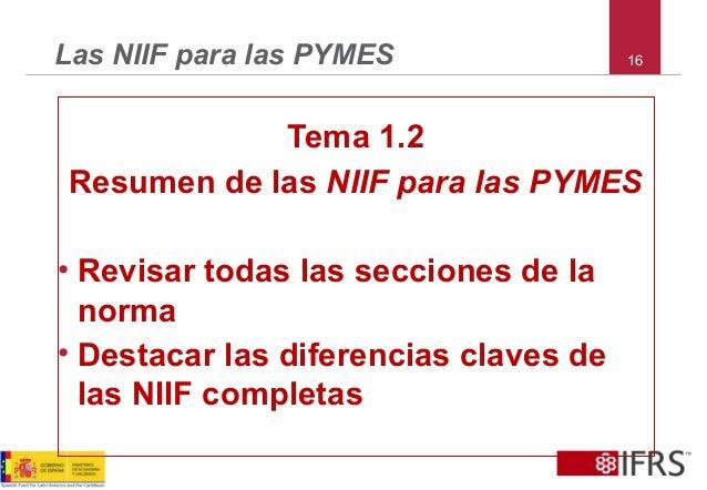 16Las NIIF para las PYMES Tema 1.2 Resumen de las NIIF para las PYMES • Revisar todas las secciones de la norma • Destacar...