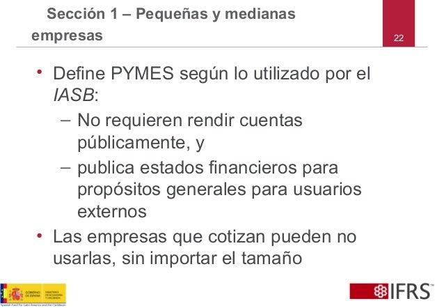 22 Sección 1 – Pequeñas y medianas empresas • Define PYMES según lo utilizado por el IASB: – No requieren rendir cuentas p...