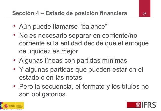 """25Sección 4 – Estado de posición financiera • Aún puede llamarse """"balance"""" • No es necesario separar en corriente/no corri..."""