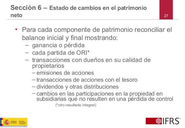 27 Sección 6 – Estado de cambios en el patrimonio neto • Para cada componente de patrimonio reconciliar el balance inicial...