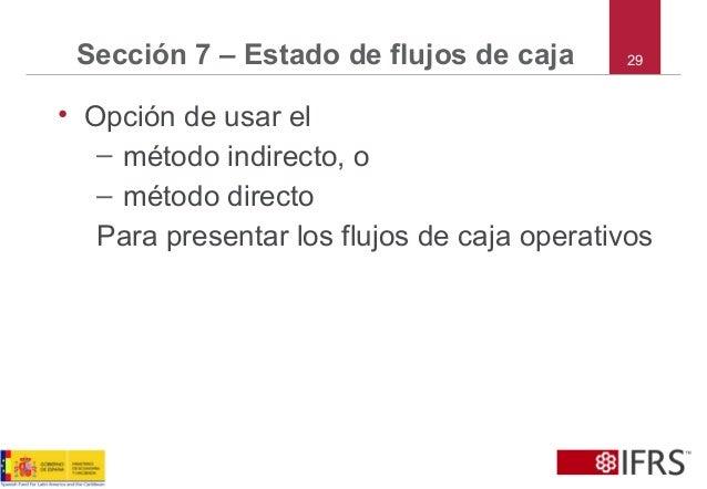 29Sección 7 – Estado de flujos de caja • Opción de usar el – método indirecto, o – método directo Para presentar los flujo...