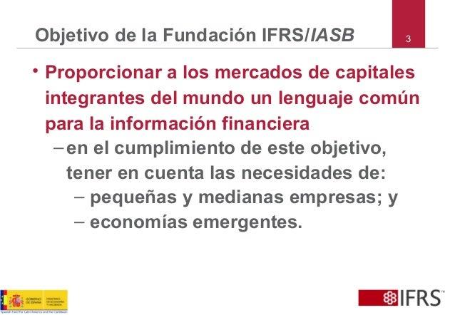 Objetivo de la Fundación IFRS/IASB • Proporcionar a los mercados de capitales integrantes del mundo un lenguaje común para...