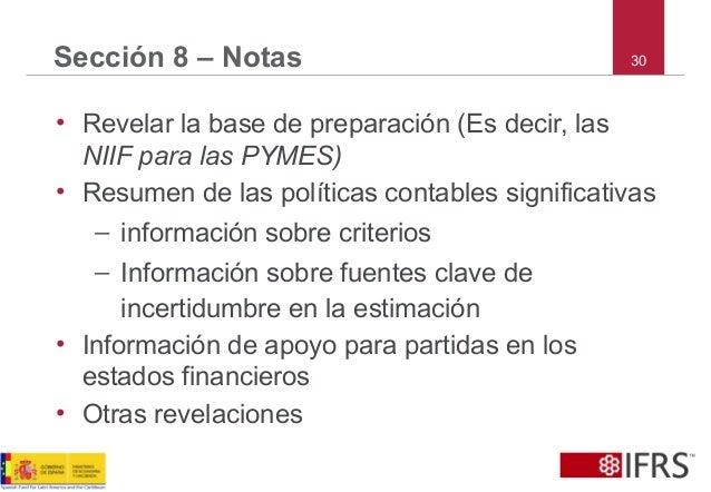 30Sección 8 – Notas • Revelar la base de preparación (Es decir, las NIIF para las PYMES) • Resumen de las políticas contab...