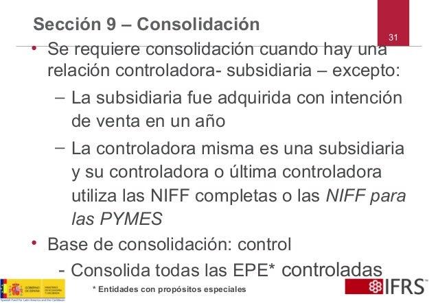 31 Sección 9 – Consolidación • Se requiere consolidación cuando hay una relación controladora- subsidiaria – excepto: – La...