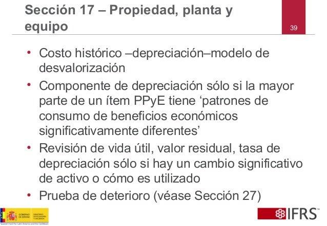 39 Sección 17 – Propiedad, planta y equipo • Costo histórico –depreciación–modelo de desvalorización • Componente de depre...