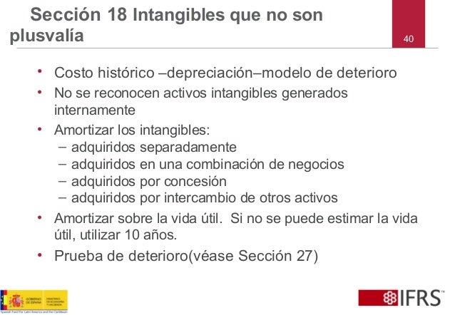40 Sección 18 Intangibles que no son plusvalía • Costo histórico –depreciación–modelo de deterioro • No se reconocen activ...
