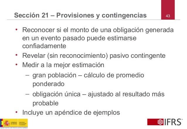 43Sección 21 – Provisiones y contingencias • Reconocer si el monto de una obligación generada en un evento pasado puede es...