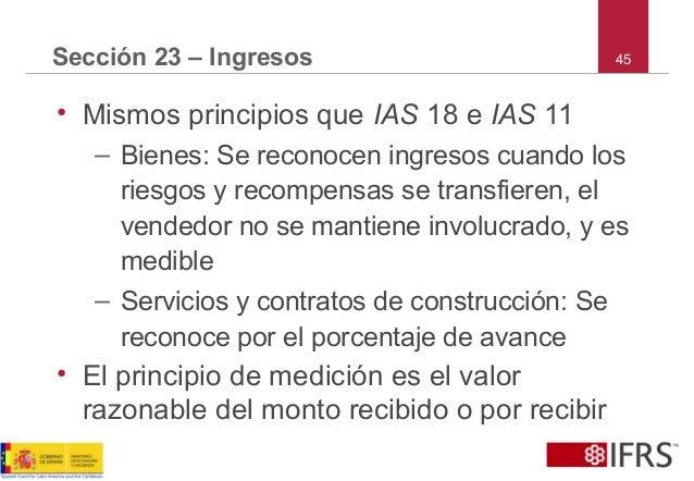 45Sección 23 – Ingresos • Mismos principios que IAS 18 e IAS 11 – Bienes: Se reconocen ingresos cuando los riesgos y recom...