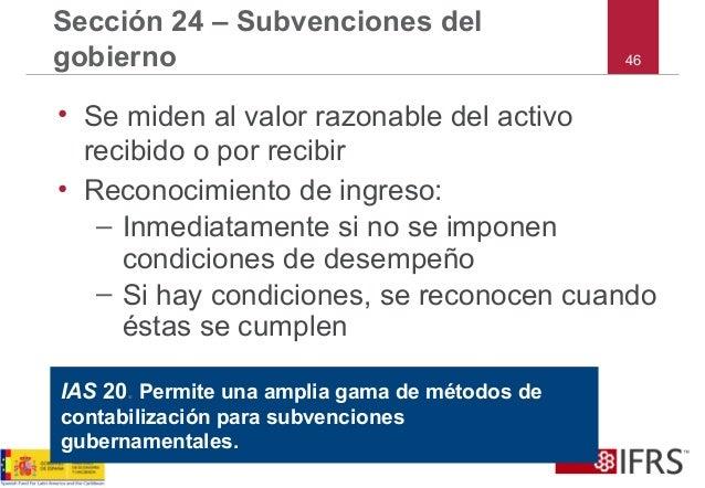 46 Sección 24 – Subvenciones del gobierno • Se miden al valor razonable del activo recibido o por recibir • Reconocimiento...
