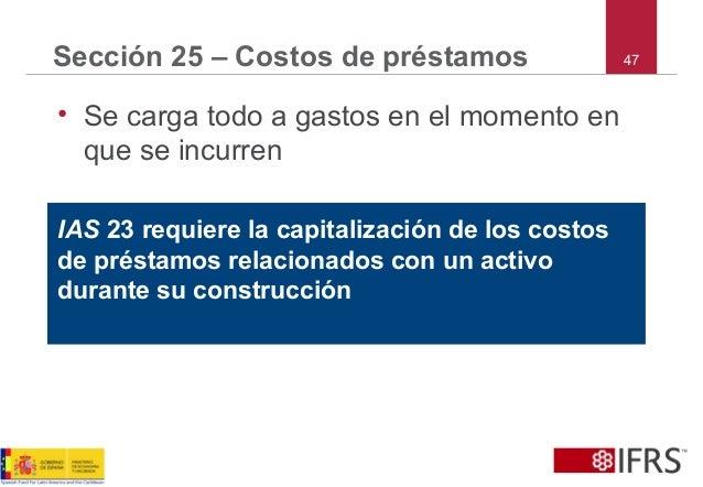 47Sección 25 – Costos de préstamos • Se carga todo a gastos en el momento en que se incurren IAS 23 requiere la capitaliza...