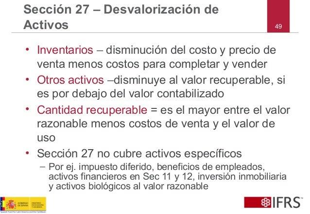 49 Sección 27 – Desvalorización de Activos • Inventarios – disminución del costo y precio de venta menos costos para compl...