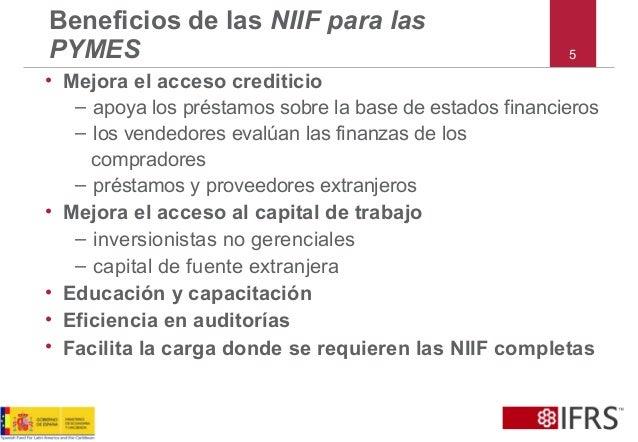 5 Beneficios de las NIIF para las PYMES • Mejora el acceso crediticio – apoya los préstamos sobre la base de estados finan...