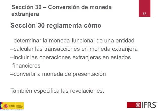 53 Sección 30 – Conversión de moneda extranjera Sección 30 reglamenta cómo –determinar la moneda funcional de una entidad ...