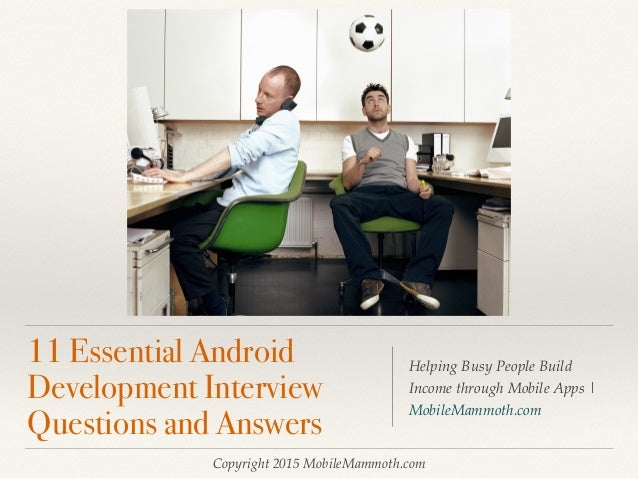Copyright 2015 MobileMammoth.com 11 Essential Android Development Interview Questions and Answers Helping Busy People Buil...