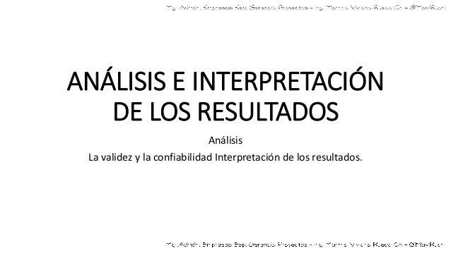 ANÁLISIS E INTERPRETACIÓN DE LOS RESULTADOS Análisis La validez y la confiabilidad Interpretación de los resultados.