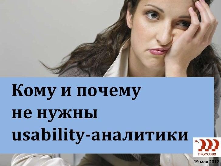 Кому и почемуне нужныusability-аналитики                      19 мая 2012