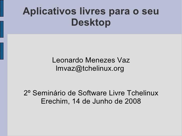 Aplicativos livres para o seu           Desktop           Leonardo Menezes Vaz          lmvaz@tchelinux.org   2º Seminário...