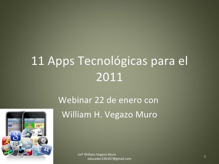 11 Apps Tecnológicas para el 2011 Webinar 22 de enero con  William H. Vegazo Muro Licº William Vegazo Muro  [email_address]