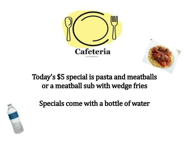 Today's $5 special is pasta and meatballs or a meatball sub with wedge fries Specials come with a bottle of water