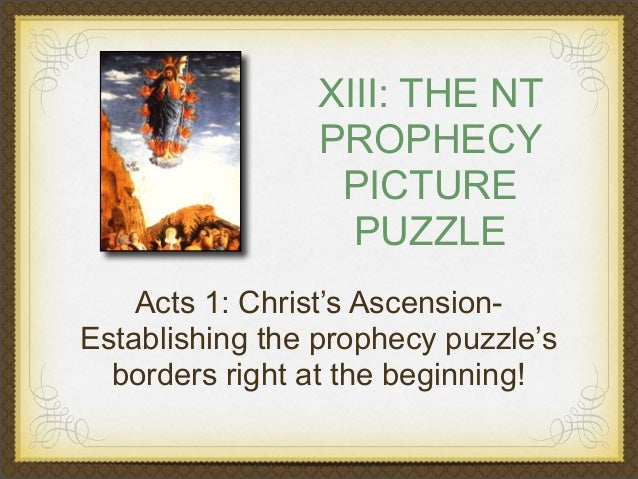 XIII: THE NT PROPHECY PICTURE PUZZLE Acts 1: Christ's AscensionEstablishing the prophecy puzzle's borders right at the beg...