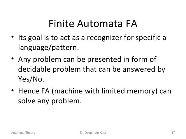 Finite Automata FA • Its goal is to act as a recognizer for specific a language/pattern. • Any problem can be presented in...