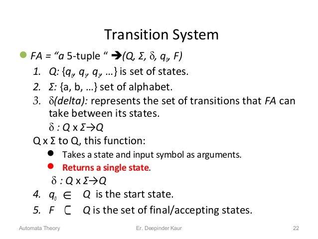 "Transition System FA = ""a 5-tuple "" (Q, Σ, , q0, F) 1. Q: {q0, q1, q2, …} is set of states. 2. Σ: {a, b, …} set of alph..."