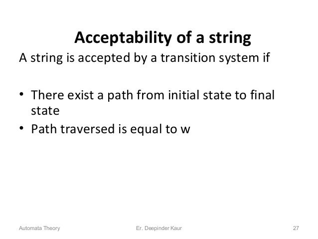 Acceptability of a string A string is accepted by a transition system if • There exist a path from initial state to final ...