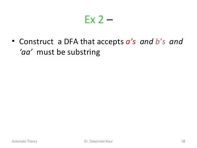 Ex 2 – • Construct a DFA that accepts a's and b's and 'aa' must be substring 38Automata Theory Er. Deepinder Kaur