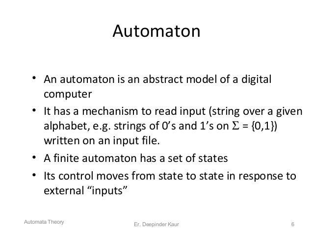 Automaton • An automaton is an abstract model of a digital computer • It has a mechanism to read input (string over a give...